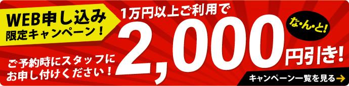 WEB申し込み限定キャンペーン!1万円以上ご利用でな・ん・と!2,000円引き!ご予約時にスタッフにお申し付けください!キャンペーン一覧を見る